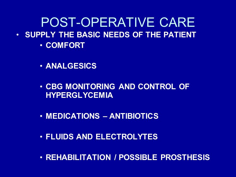 POST-OPERATIVE CARE SUPPLY THE BASIC NEEDS OF THE PATIENT COMFORT ANALGESICS CBG MONITORING AND CONTROL OF HYPERGLYCEMIA MEDICATIONS – ANTIBIOTICS FLU
