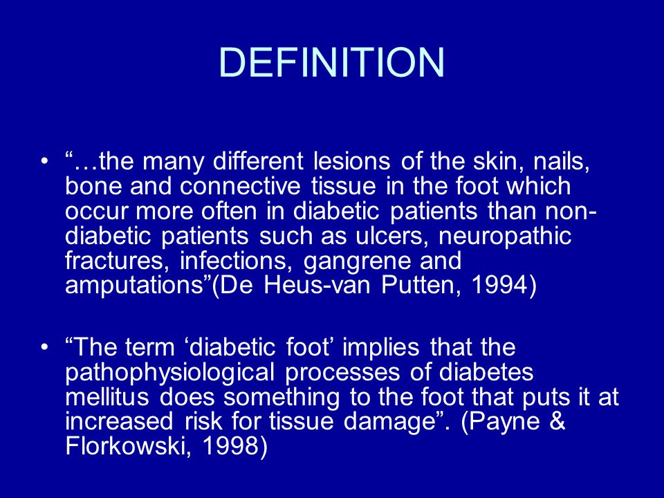 DEFINITION …the many different lesions of the skin, nails, bone and connective tissue in the foot which occur more often in diabetic patients than non