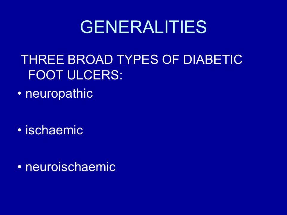 GENERALITIES THREE BROAD TYPES OF DIABETIC FOOT ULCERS: neuropathic ischaemic neuroischaemic
