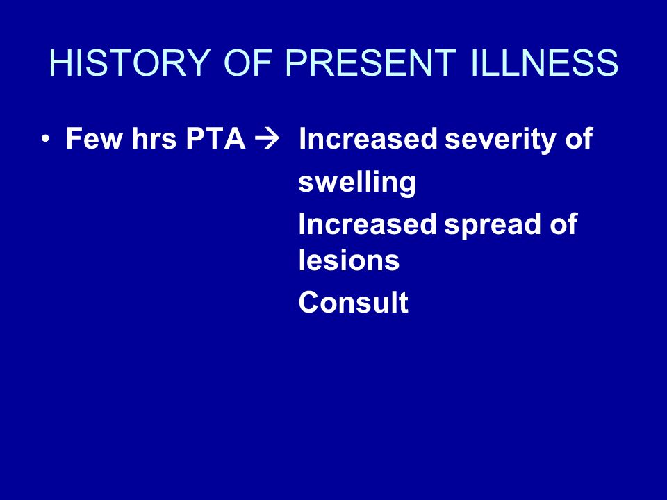 HISTORY OF PRESENT ILLNESS Few hrs PTA Increased severity of swelling Increased spread of lesions Consult