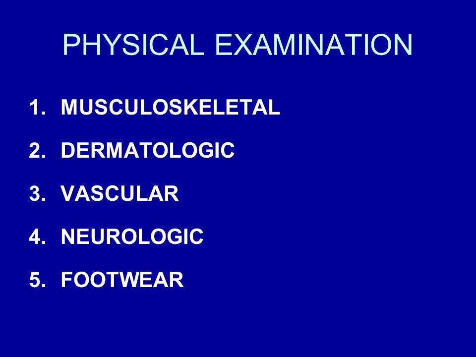 PHYSICAL EXAMINATION 1.MUSCULOSKELETAL 2.DERMATOLOGIC 3.VASCULAR 4.NEUROLOGIC 5.FOOTWEAR