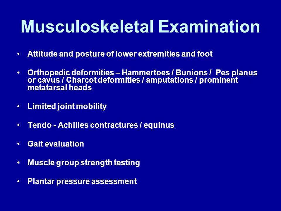 Musculoskeletal Examination Attitude and posture of lower extremities and foot Orthopedic deformities – Hammertoes / Bunions / Pes planus or cavus / C