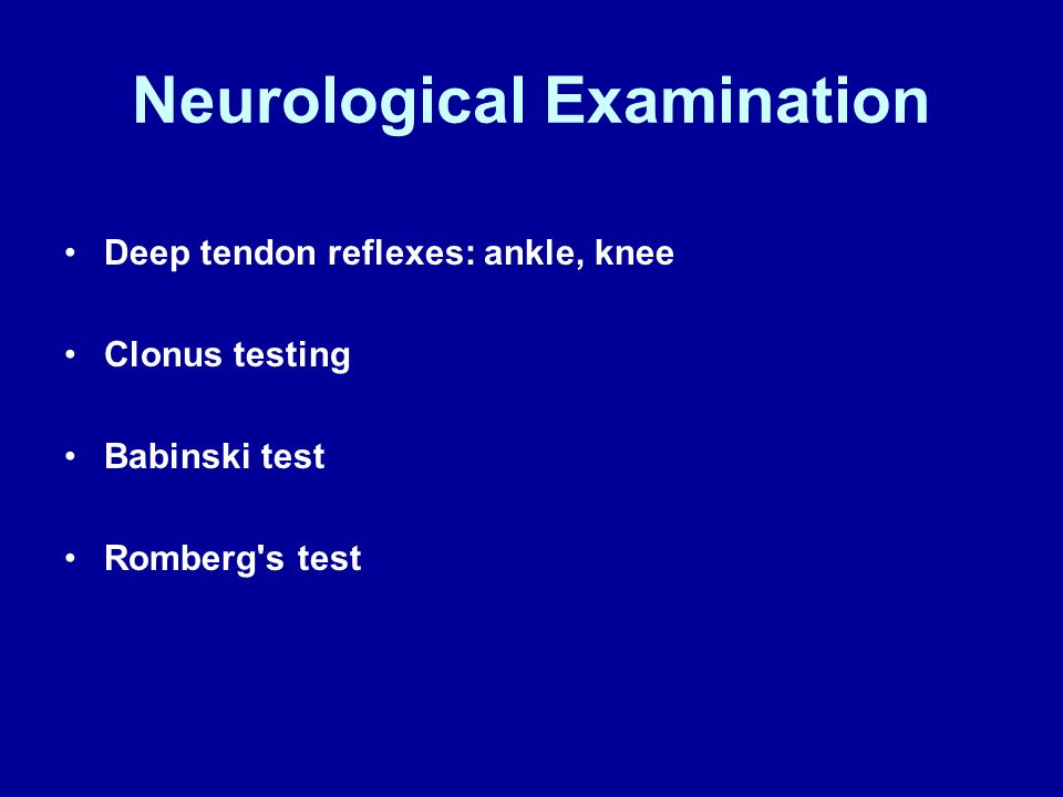 Neurological Examination Deep tendon reflexes: ankle, knee Clonus testing Babinski test Romberg's test