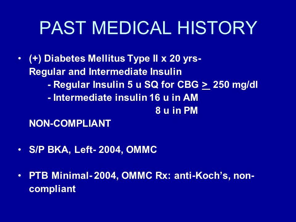 PAST MEDICAL HISTORY (+) Diabetes Mellitus Type II x 20 yrs- Regular and Intermediate Insulin - Regular Insulin 5 u SQ for CBG > 250 mg/dl - Intermedi