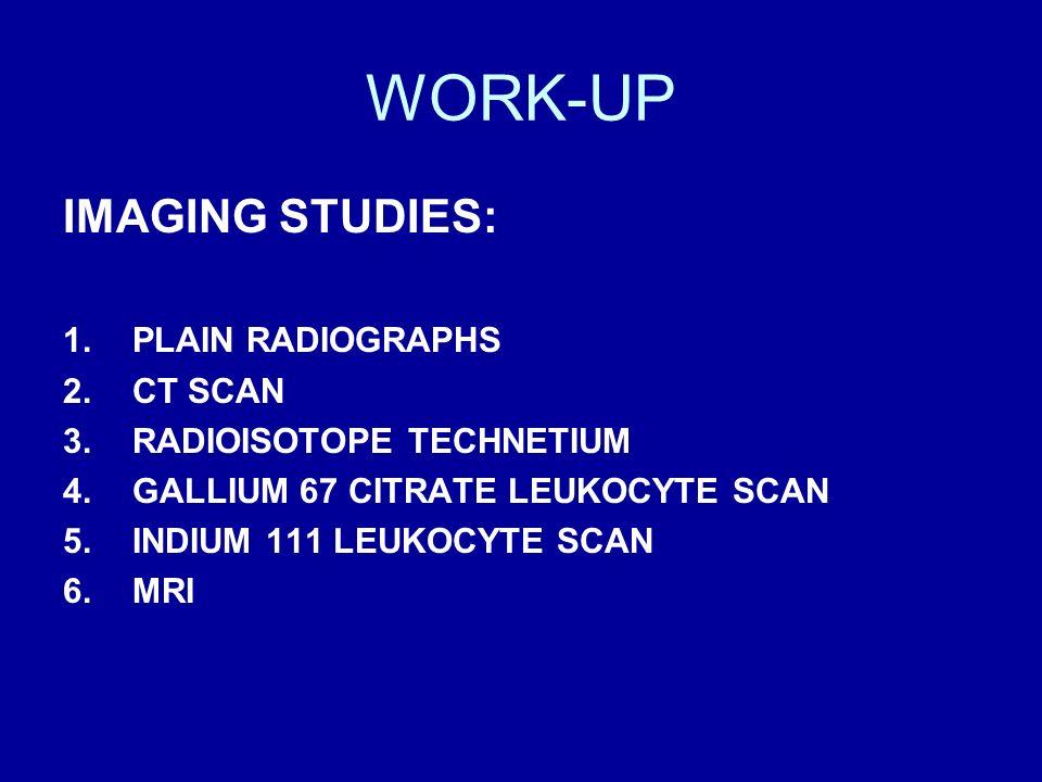 WORK-UP IMAGING STUDIES: 1.PLAIN RADIOGRAPHS 2.CT SCAN 3.RADIOISOTOPE TECHNETIUM 4.GALLIUM 67 CITRATE LEUKOCYTE SCAN 5.INDIUM 111 LEUKOCYTE SCAN 6.MRI