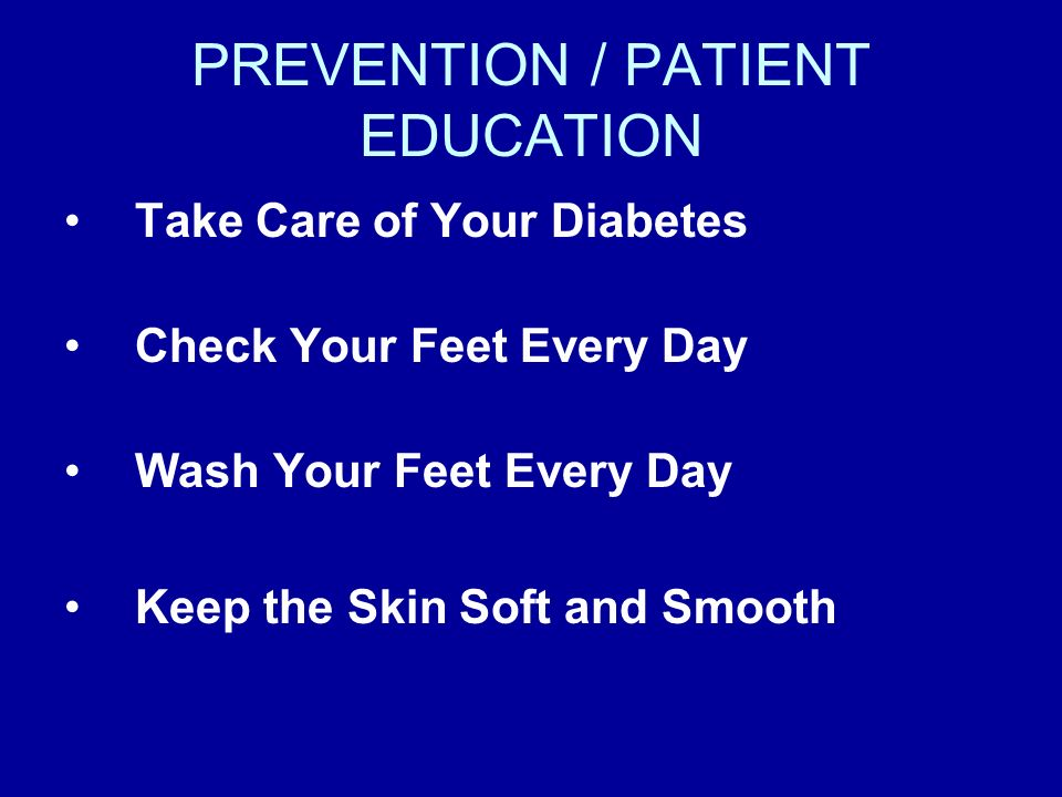 PREVENTION / PATIENT EDUCATION Take Care of Your Diabetes Check Your Feet Every Day Wash Your Feet Every Day Keep the Skin Soft and Smooth