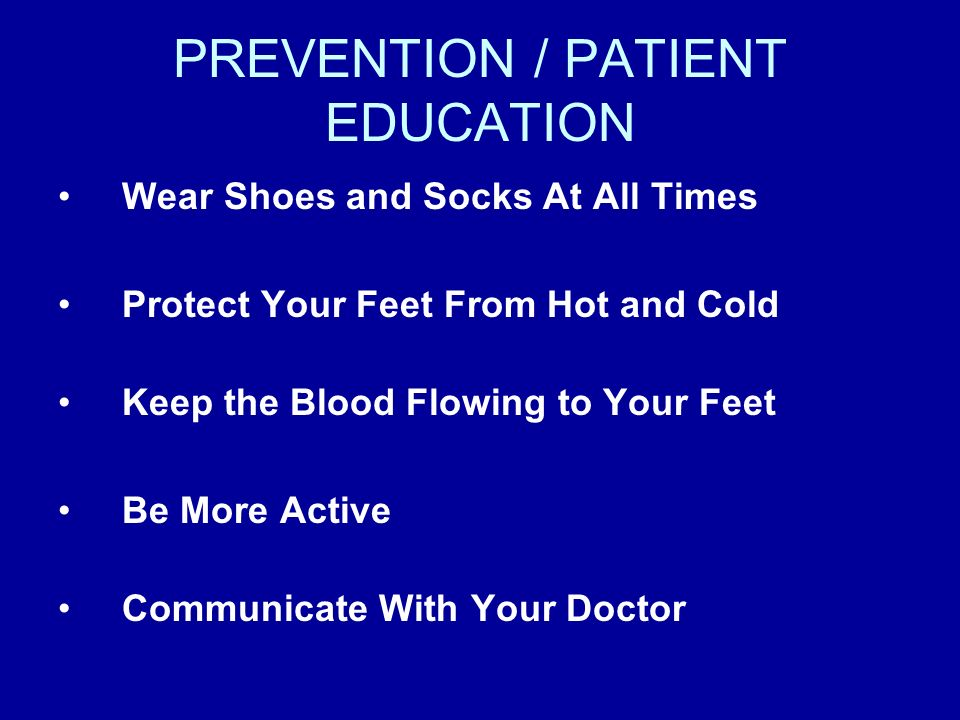 PREVENTION / PATIENT EDUCATION Wear Shoes and Socks At All Times Protect Your Feet From Hot and Cold Keep the Blood Flowing to Your Feet Be More Activ