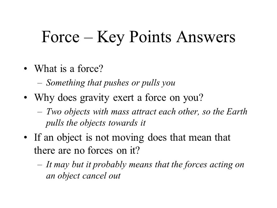 Force – Key Points Answers What is a force? –Something that pushes or pulls you Why does gravity exert a force on you? –Two objects with mass attract