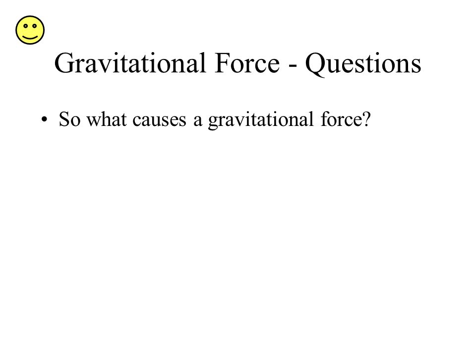 Gravitational Force - Questions So what causes a gravitational force?