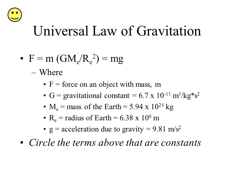 Universal Law of Gravitation F = m (GM e /R e 2 ) = mg –Where F = force on an object with mass, m G = gravitational constant = 6.7 x 10 -11 m 3 /kg*s