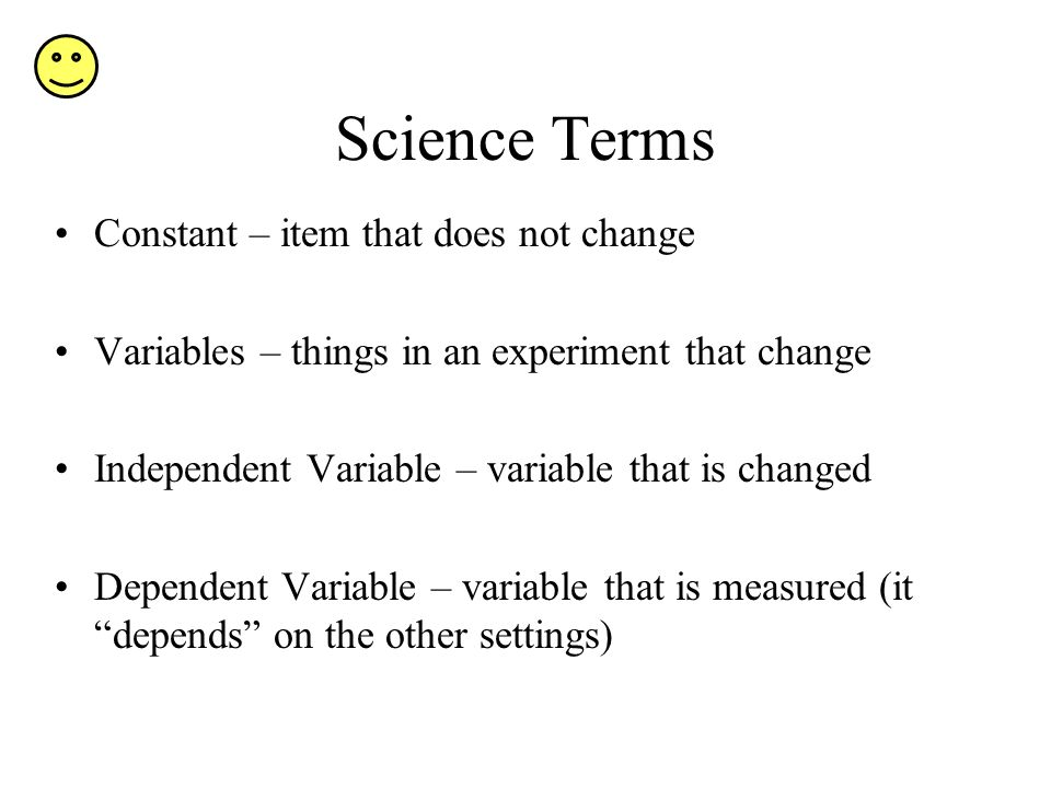 Science Terms Constant – item that does not change Variables – things in an experiment that change Independent Variable – variable that is changed Dep