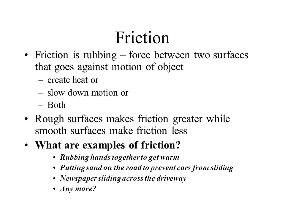 Friction Friction is rubbing – force between two surfaces that goes against motion of object –create heat or –slow down motion or –Both Rough surfaces