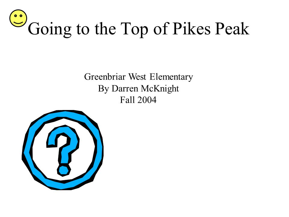 Going to the Top of Pikes Peak Greenbriar West Elementary By Darren McKnight Fall 2004