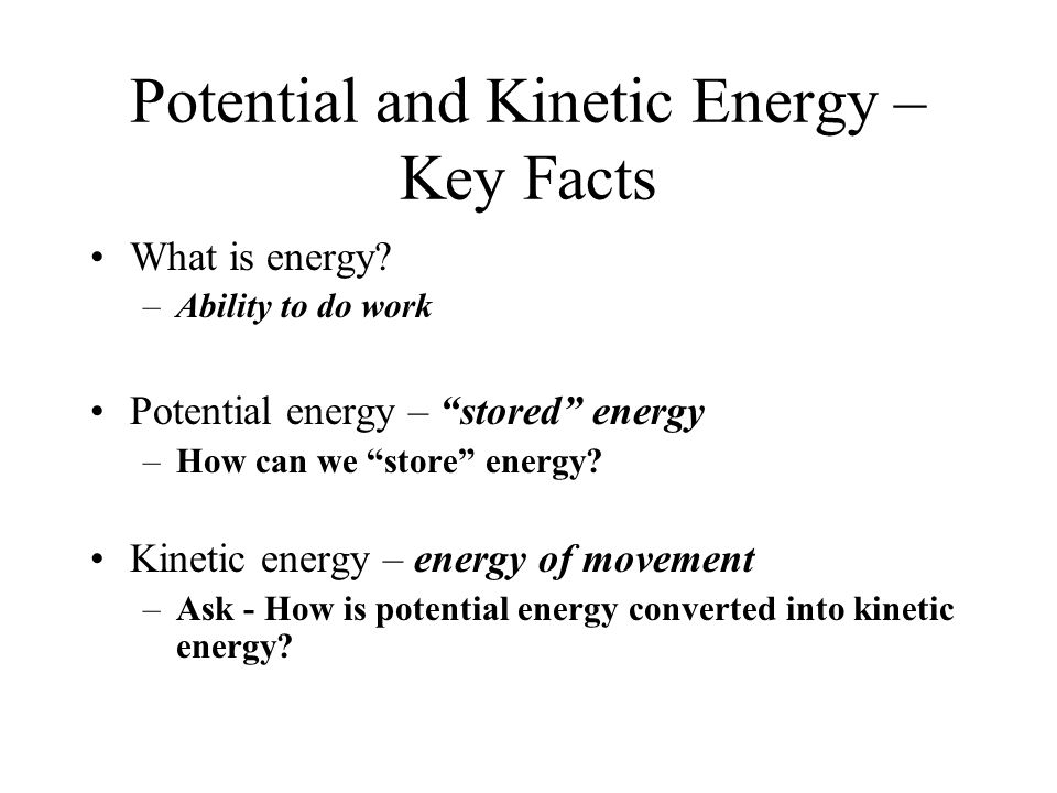 Potential and Kinetic Energy – Key Facts What is energy? –Ability to do work Potential energy – stored energy –How can we store energy? Kinetic energy
