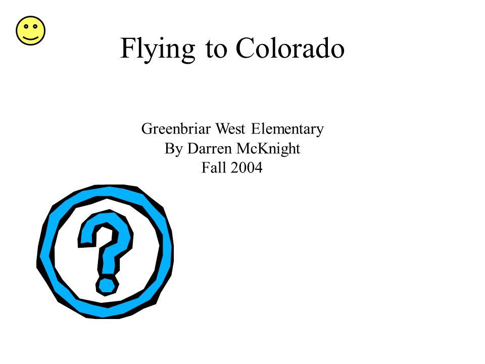 Flying to Colorado Greenbriar West Elementary By Darren McKnight Fall 2004
