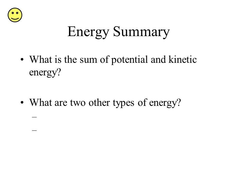Energy Summary What is the sum of potential and kinetic energy? What are two other types of energy? –