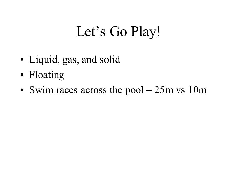Lets Go Play! Liquid, gas, and solid Floating Swim races across the pool – 25m vs 10m