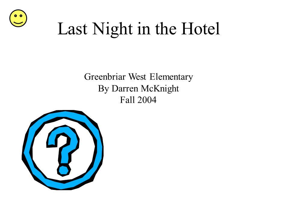 Last Night in the Hotel Greenbriar West Elementary By Darren McKnight Fall 2004