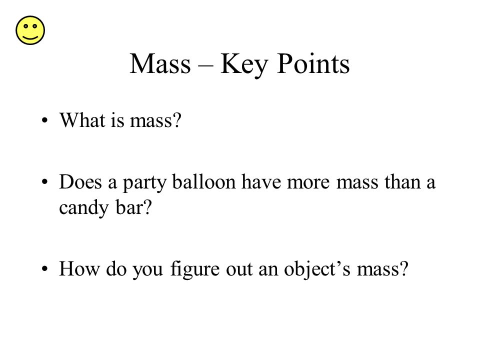 Mass – Key Points What is mass? Does a party balloon have more mass than a candy bar? How do you figure out an objects mass?