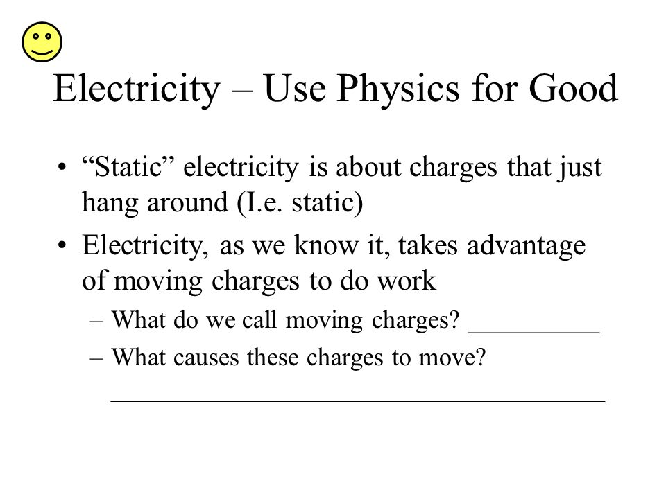 Electricity – Use Physics for Good Static electricity is about charges that just hang around (I.e. static) Electricity, as we know it, takes advantage