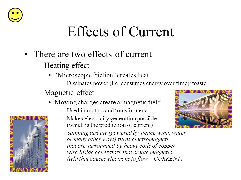 Effects of Current There are two effects of current –Heating effect Microscopic friction creates heat –Dissipates power (I.e. consumes energy over tim