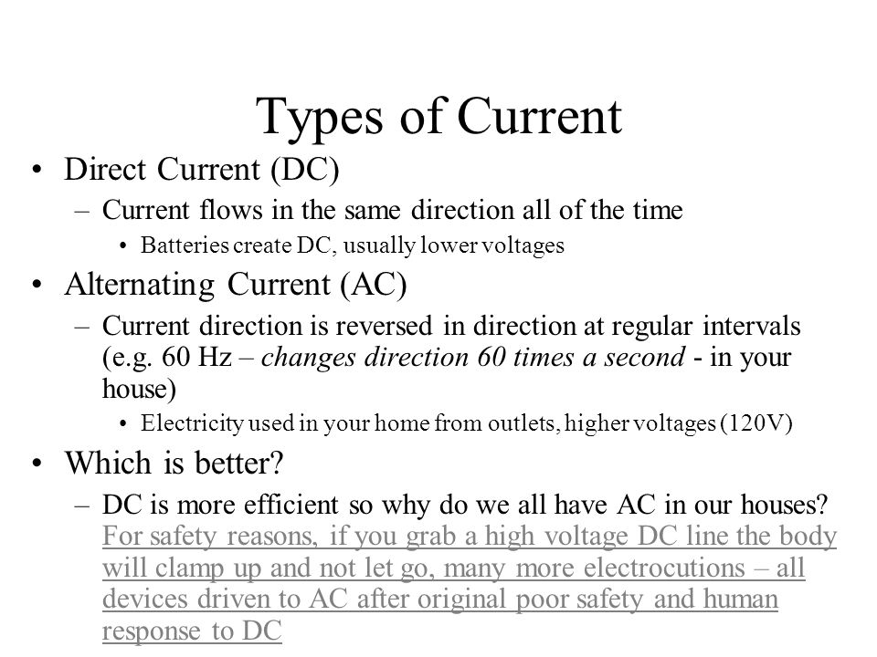 Types of Current Direct Current (DC) –Current flows in the same direction all of the time Batteries create DC, usually lower voltages Alternating Curr