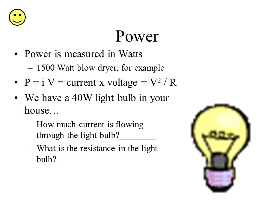 Power Power is measured in Watts –1500 Watt blow dryer, for example P = i V = current x voltage = V 2 / R We have a 40W light bulb in your house… –How
