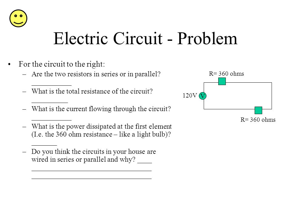 Electric Circuit - Problem For the circuit to the right: –Are the two resistors in series or in parallel? ___________ –What is the total resistance of