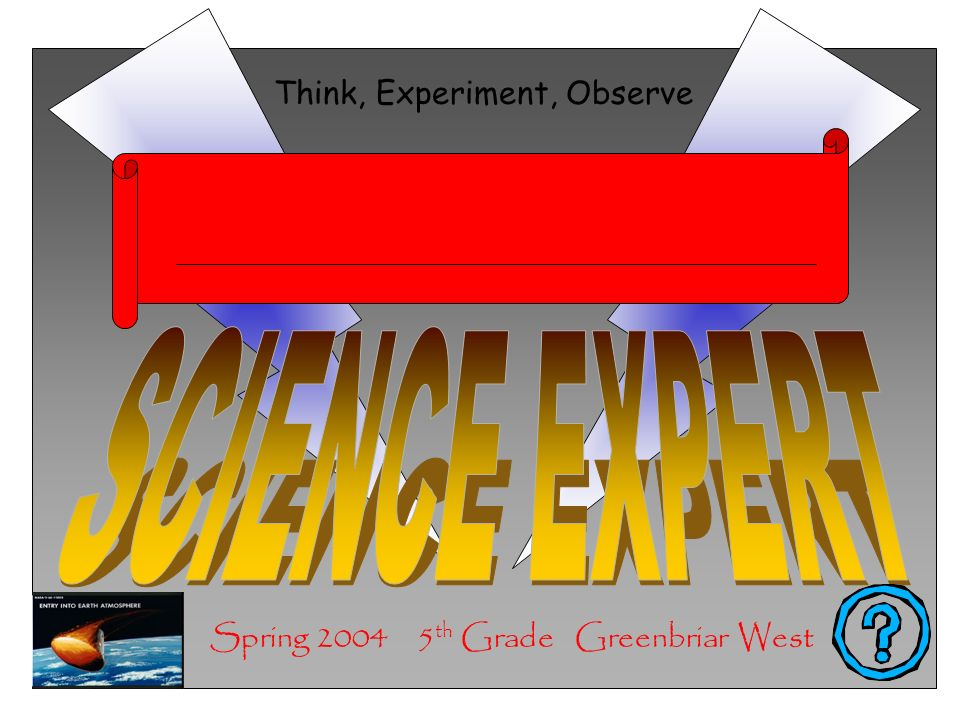 Spring 2004 5 th Grade Greenbriar West Think, Experiment, Observe