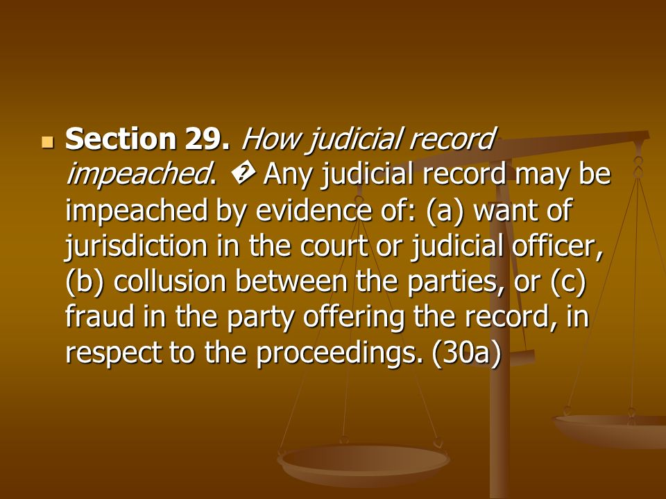 Section 29. How judicial record impeached. Any judicial record may be impeached by evidence of: (a) want of jurisdiction in the court or judicial offi
