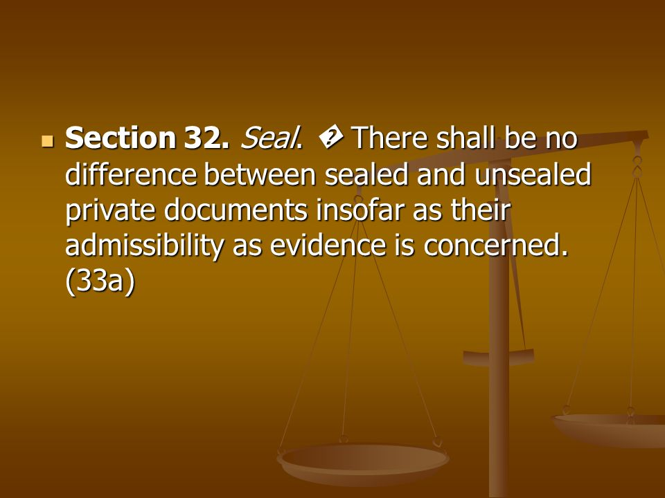Section 32. Seal. There shall be no difference between sealed and unsealed private documents insofar as their admissibility as evidence is concerned.