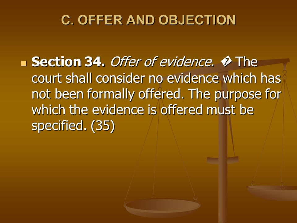 C. OFFER AND OBJECTION Section 34. Offer of evidence. The court shall consider no evidence which has not been formally offered. The purpose for which