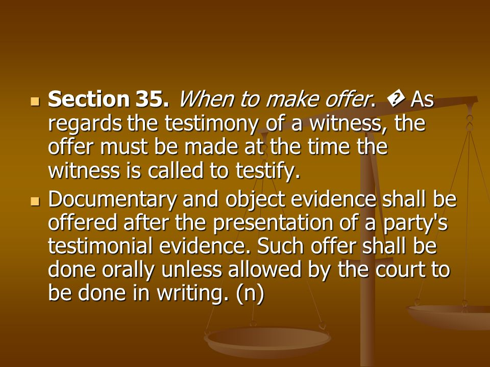Section 35. When to make offer. As regards the testimony of a witness, the offer must be made at the time the witness is called to testify. Section 35