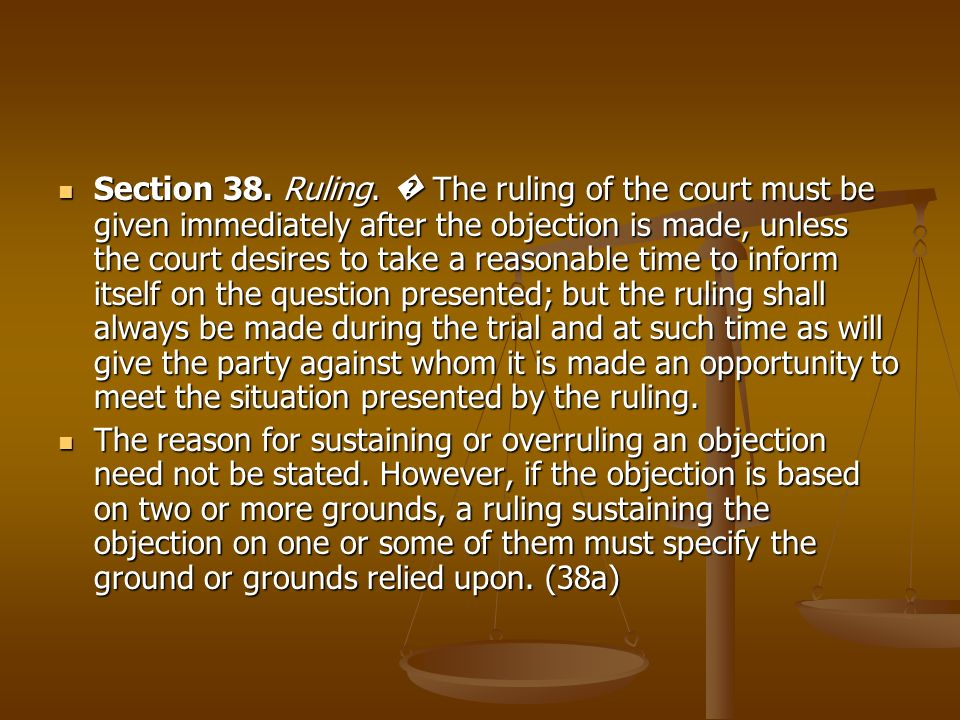 Section 38. Ruling. The ruling of the court must be given immediately after the objection is made, unless the court desires to take a reasonable time