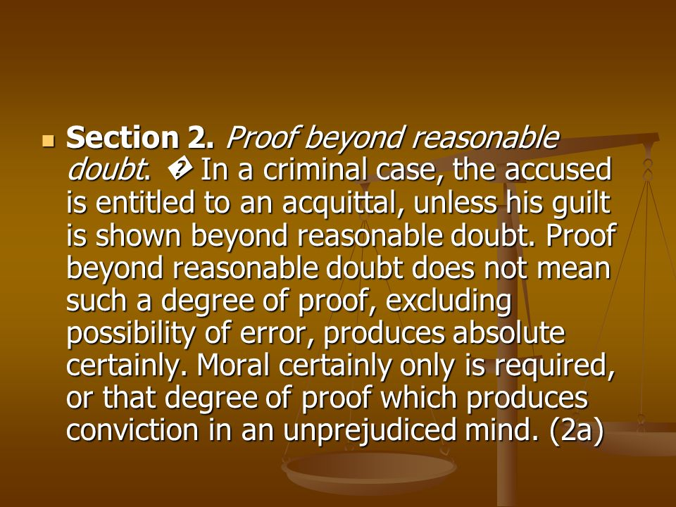 Section 2. Proof beyond reasonable doubt. In a criminal case, the accused is entitled to an acquittal, unless his guilt is shown beyond reasonable dou