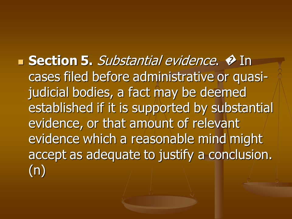 Section 5. Substantial evidence. In cases filed before administrative or quasi- judicial bodies, a fact may be deemed established if it is supported b