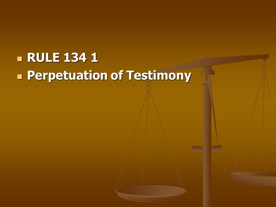 RULE 134 1 RULE 134 1 Perpetuation of Testimony Perpetuation of Testimony