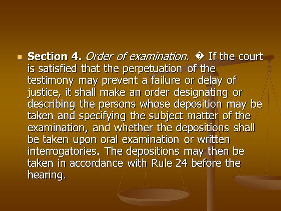 Section 4. Order of examination. If the court is satisfied that the perpetuation of the testimony may prevent a failure or delay of justice, it shall