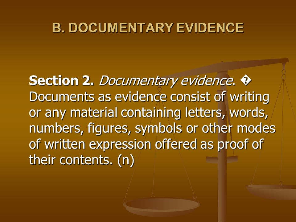 B. DOCUMENTARY EVIDENCE Section 2. Documentary evidence. Documents as evidence consist of writing or any material containing letters, words, numbers,