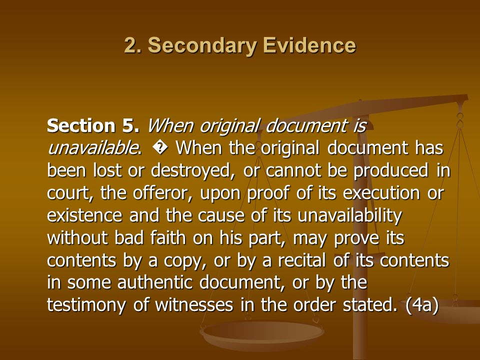 2. Secondary Evidence Section 5. When original document is unavailable. When the original document has been lost or destroyed, or cannot be produced i