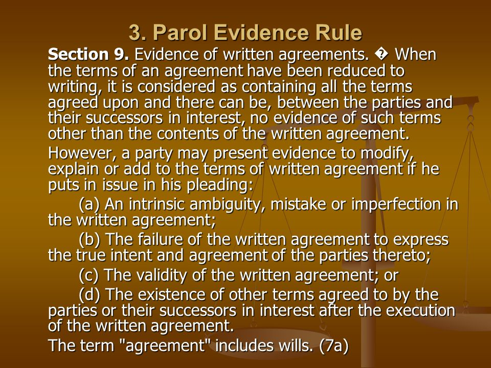 3. Parol Evidence Rule Section 9. Evidence of written agreements. When the terms of an agreement have been reduced to writing, it is considered as con