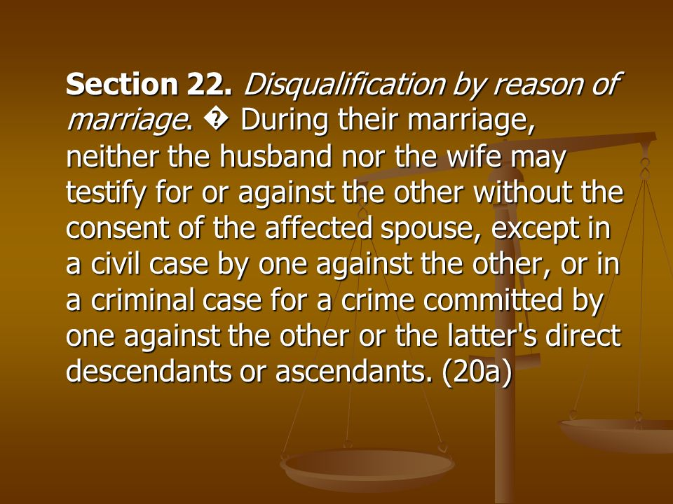 Section 22. Disqualification by reason of marriage. During their marriage, neither the husband nor the wife may testify for or against the other witho