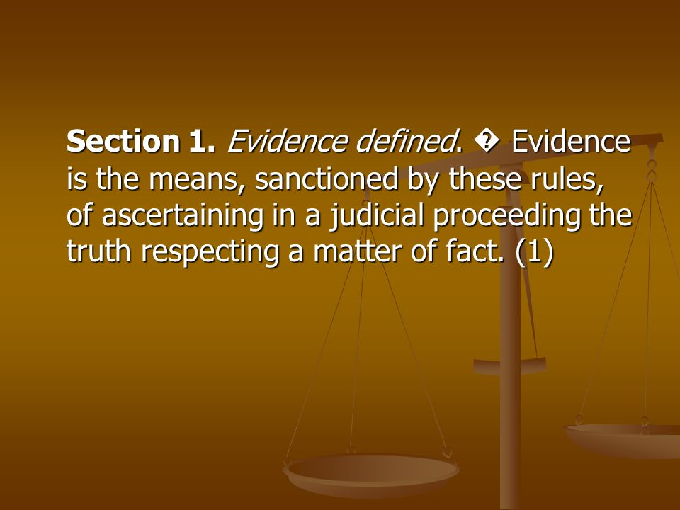 Section 1. Evidence defined. Evidence is the means, sanctioned by these rules, of ascertaining in a judicial proceeding the truth respecting a matter