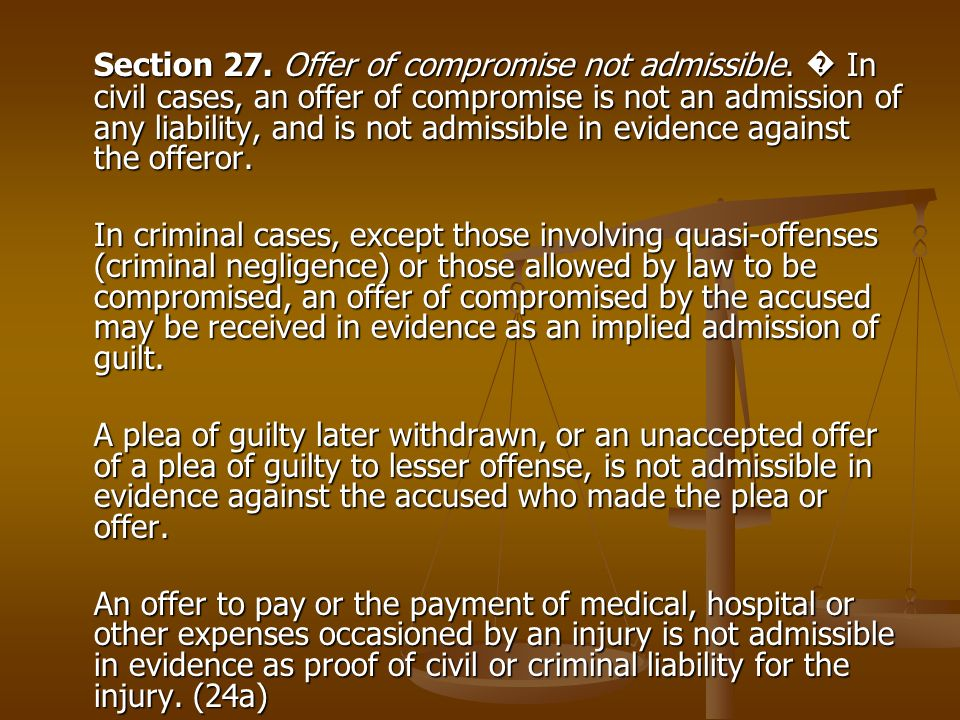 Section 27. Offer of compromise not admissible. In civil cases, an offer of compromise is not an admission of any liability, and is not admissible in