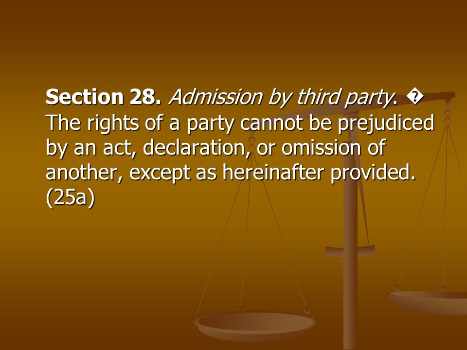 Section 28. Admission by third party. The rights of a party cannot be prejudiced by an act, declaration, or omission of another, except as hereinafter
