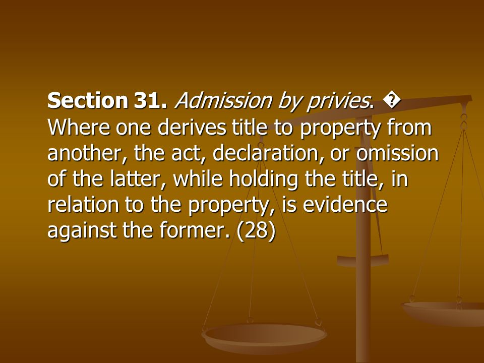 Section 31. Admission by privies. Where one derives title to property from another, the act, declaration, or omission of the latter, while holding the