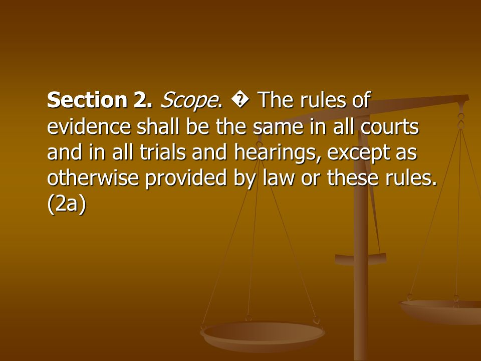 Section 2. Scope. The rules of evidence shall be the same in all courts and in all trials and hearings, except as otherwise provided by law or these r