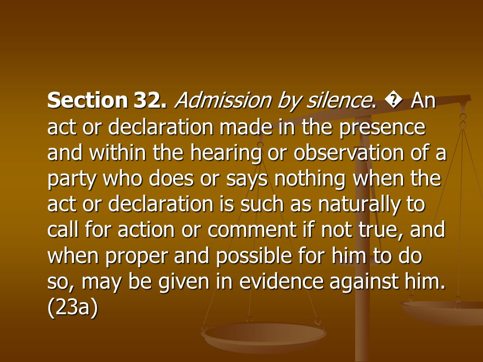 Section 32. Admission by silence. An act or declaration made in the presence and within the hearing or observation of a party who does or says nothing
