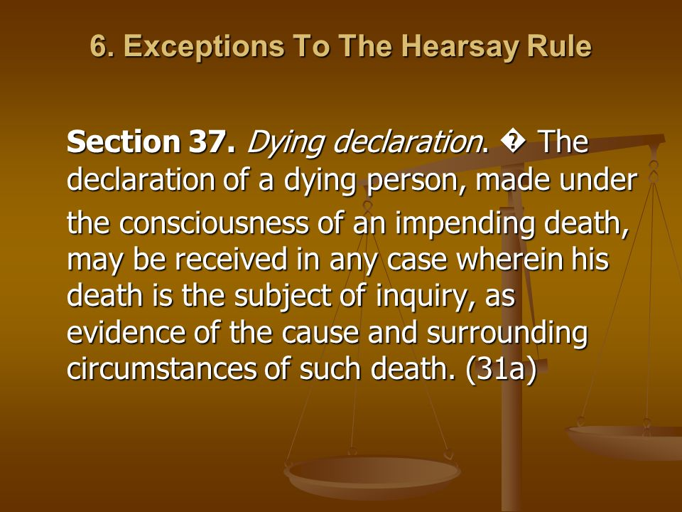 6. Exceptions To The Hearsay Rule Section 37. Dying declaration. The declaration of a dying person, made under the consciousness of an impending death