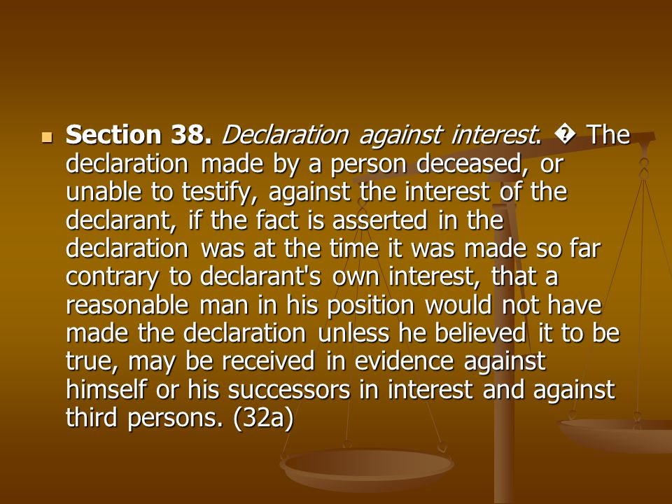 Section 38. Declaration against interest. The declaration made by a person deceased, or unable to testify, against the interest of the declarant, if t